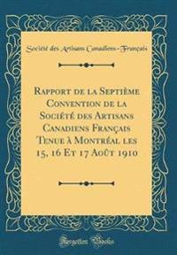 Rapport de la Septième Convention de la Société des Artisans Canadiens Français Tenue à Montréal les 15, 16 Et 17 Août 1910 (Classic Reprint)