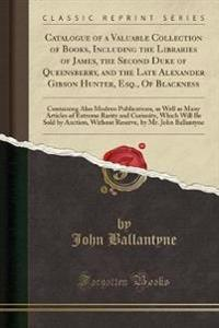 Catalogue of a Valuable Collection of Books, Including the Libraries of James, the Second Duke of Queensberry, and the Late Alexander Gibson Hunter, Esq., Of Blackness