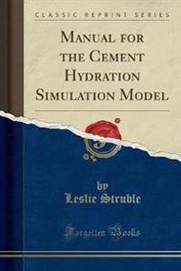Manual for the Cement Hydration Simulation Model (Classic Reprint)