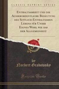 Enthaltsamkeit und die Ausserordentliche Bedeutung des Sittlich-Enthaltsamen Lebens für Unser Eignes Wohl wie das der Allgemeinheit (Classic Reprint)