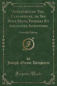 Aventures de Tiel Ulenspiegel, de Ses Bons Mots, Finesses Et Amusantes Inventions