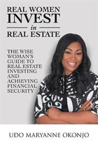 Real Women Invest in Real Estate: The Wise Woman's Guide to Real Estate Investing and Achieving Financial Security