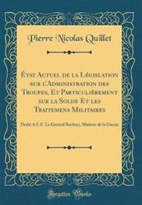 État Actuel de la Législation sur l'Administration des Troupes, Et Particulièrement sur la Solde Et les Traitemens Militaires