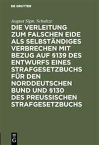 Die Verleitung Zum Falschen Eide ALS Selbst ndiges Verbrechen Mit Bezug Auf  139 Des Entwurfs Eines Strafgesetzbuchs F r Den Norddeutschen Bund Und  130 Des Preussischen Strafgesetzbuchs
