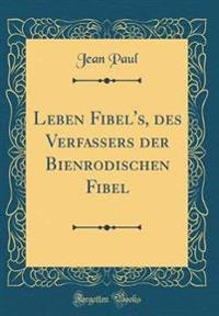 Leben Fibel's, des Verfassers der Bienrodischen Fibel (Classic Reprint)