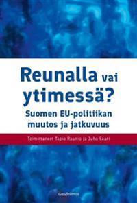 Reunalla vai ytimessä - Suomen EU-politiikan muutos ja jatkuvuus
