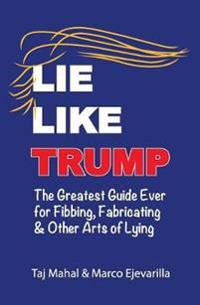 Lie Like Trump: The Greatest Guide Ever for Fibbing, Fabricating & Other Arts of Lying