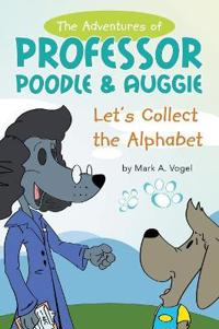 The Adventures of Professor Poodle & Auggie: Let's Collect the Alphabet