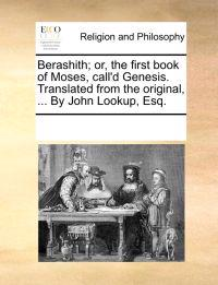 Berashith; Or, the First Book of Moses, Call'd Genesis. Translated from the Original, ... by John Lookup, Esq