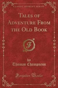 Tales of Adventure From the Old Book (Classic Reprint)