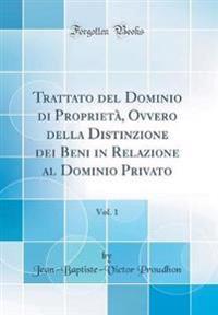 Trattato del Dominio di Proprietà, Ovvero della Distinzione dei Beni in Relazione al Dominio Privato, Vol. 1 (Classic Reprint)