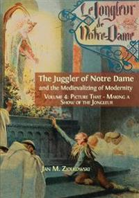 The Juggler of Notre Dame and the Medievalizing of Modernity: Vol. 4: Picture That: Making a Show of the Jongleur