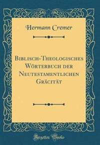 Biblisch-Theologisches Wörterbuch der Neutestamentlichen Gräcität (Classic Reprint)