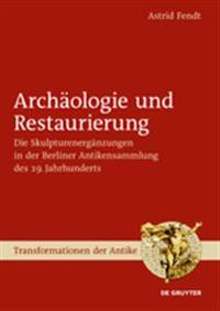 Archologie Und Restaurierung: Die Skulpturenergnzungen in Der Berliner Antikensammlung Des 19. Jahrhunderts