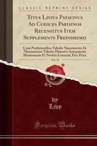 Titus Livius Patavinus Ad Codices Parisinos Recensitus Item Supplements Freinshemii, Vol. 12