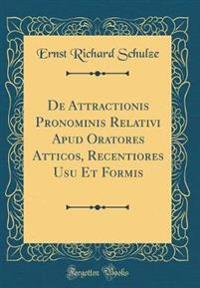 De Attractionis Pronominis Relativi Apud Oratores Atticos, Recentiores Usu Et Formis (Classic Reprint)