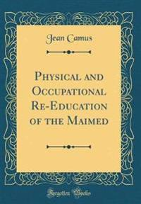 Physical and Occupational Re-Education of the Maimed (Classic Reprint)