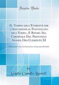 IL Tempio dell'Eternità per l'Assunzione al Pontificato dell'Emmo., E Revmo. Sig. Cardinale Gio. Francesco Albani, Ora Clemente XI