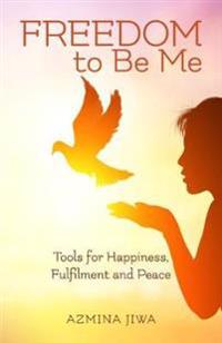 FREEDOM to Be Me: Tools for Happiness, Fulfilment and Peace