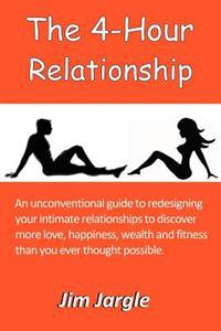 The 4-Hour Relationship: An Unconventional Guide to Redesigning Your Intimate Relationships to Discover More Love, Happiness, Wealth and Fitnes