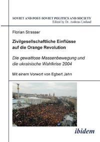 Zivilgesellschaftliche Einfl sse Auf Die Orange Revolution. Die Gewaltlose Massenbewegung Und Die Ukrainische Wahlkrise 2004