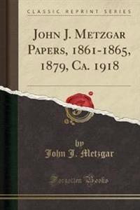John J. Metzgar Papers, 1861-1865, 1879, Ca. 1918 (Classic Reprint)