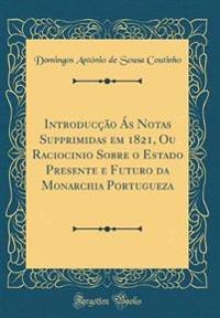 Introducção Ás Notas Supprimidas em 1821, Ou Raciocinio Sobre o Estado Presente e Futuro da Monarchia Portugueza (Classic Reprint)