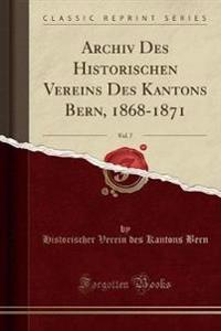 Archiv Des Historischen Vereins Des Kantons Bern, 1868-1871, Vol. 7 (Classic Reprint)