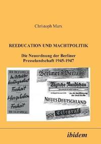 Reeducation Und Machtpolitik. Die Neuordnung Der Berliner Presselandschaft 1945-1947