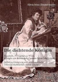 Die Dichtende K nigin. Elisabeth, Prinzessin Zu Wied, K nigin Von Rum nien, Carmen Sylva (1843-1916). Selbstmythisierung Und Prodynastische  ffentlichkeitsarbeit Durch Literatur