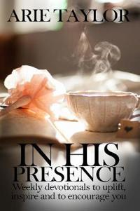In His Presence: Weekly Devotionals to Uplift, Inspire and to Encourage You