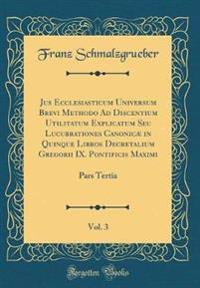 Jus Ecclesiasticum Universum Brevi Methodo Ad Discentium Utilitatum Explicatum Seu Lucubrationes Canonicæ in Quinque Libros Decretalium Gregorii IX. Pontificis Maximi, Vol. 3