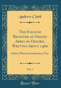 The English Register of Oseney Abbey by Oxford, Written About 1460, Vol. 1