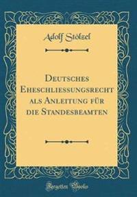Deutsches Eheschliessungsrecht als Anleitung für die Standesbeamten (Classic Reprint)