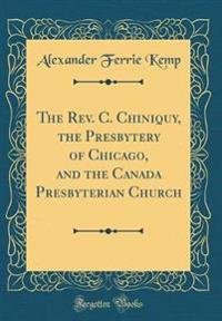 The Rev. C. Chiniquy, the Presbytery of Chicago, and the Canada Presbyterian Church (Classic Reprint)