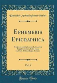 Ephemeris Epigraphica, Vol. 9: Corporis Inscriptionum Latinarum Supplementum, Edita Iussu Instituti Archaeologici Romani (Classic Reprint)