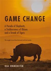Game change : a parade of elephants, a stubbornness of rhinos and a streak of tigers - the struggle to save three charismatic and iconic species