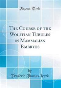 The Course of the Wolffian Tubules in Mammalian Embryos (Classic Reprint)