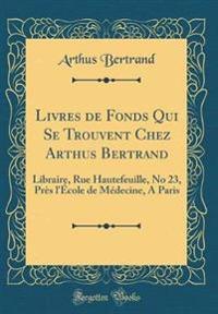 Livres de Fonds Qui Se Trouvent Chez Arthus Bertrand: Libraire, Rue Hautefeuille, No 23, Près l'École de Médecine, a Paris (Classic Reprint)