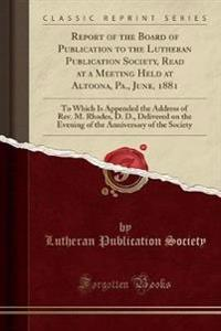 Report of the Board of Publication to the Lutheran Publication Society, Read at a Meeting Held at Altoona, Pa., June, 1881