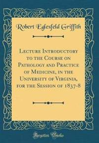 Lecture Introductory to the Course on Pathology and Practice of Medicine, in the University of Virginia, for the Session of 1837-8 (Classic Reprint)