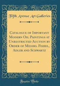 Catalogue of Important Modern Oil Paintings at Unrestricted Auction by Order of Messrs. Fishel, Adler and Schwartz (Classic Reprint)