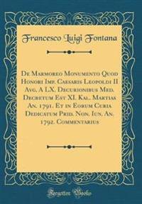 De Marmoreo Monumento Quod Honori Imp. Caesaris Leopoldi II Avg. A LX. Decurionibus Med. Decretum Est XI. Kal. Martias An. 1791. Et in Eorum Curia Dedicatum Prid. Non. Iun. An. 1792. Commentarius (Classic Reprint)