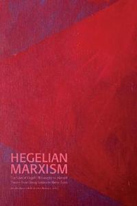 Hegelian Marxism : The Uses of Hegel's Philosophy in Marxist Theory from Georg Lukács to Slavoj Žižek