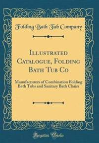 Illustrated Catalogue, Folding Bath Tub Co: Manufacturers of Combination Folding Bath Tubs and Sanitary Bath Chairs (Classic Reprint)