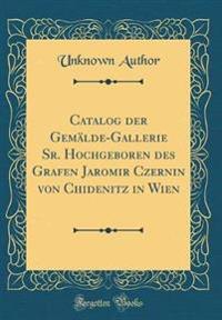 Catalog der Gemälde-Gallerie Sr. Hochgeboren des Grafen Jaromir Czernin von Chidenitz in Wien (Classic Reprint)