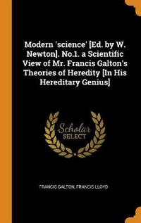 Modern 'science' [Ed. by W. Newton]. No.1. a Scientific View of Mr. Francis Galton's Theories of Heredity [In His Hereditary Genius]