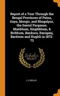 Report of a Tour Through the Bengal Provinces of Patna, Gaya, Mongir, and Bhagalpur, the Santal Parganas, Manbhum, Singhbhum, & Birbhum, Bankura, Raniganj, Bardwan and Hughli in 1872-73
