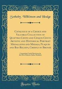Catalogue of a Choice and Valuable Collection of Quattro-Cento and Cinque-Cento Artistic and Historical Portrait Medallions and Medals, Plaques and Ba