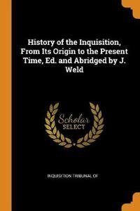 History of the Inquisition, From Its Origin to the Present Time, Ed. and Abridged by J. Weld